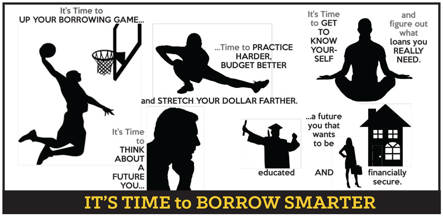 It's Time to UP YOUR BORROWING GAME...Time to PRACTICE HARDER, BUDGET BETTER and STRETCH YOUR DOLLAR FARTHER. It's Time To GET TO KNOW YOURSELF and figure out what loans you REALLY NEED. It's Time to THINK ABOUT A FUTURE YOU...a futre you that wants to be educated AND financially secure. IT'S TIME to BORROW SMARTER.